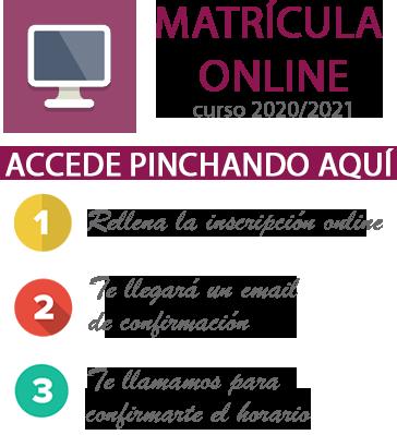 Matrícula Online curso 2020/2021 Accede pinchando aquí. 1 Rellena la inscripción online. 2 Te llegará un email de confirmación. 3 Te llamamos para confirmarte el horario.